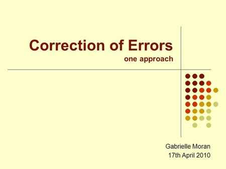 Correction of Errors one approach Gabrielle Moran 17th April 2010.
