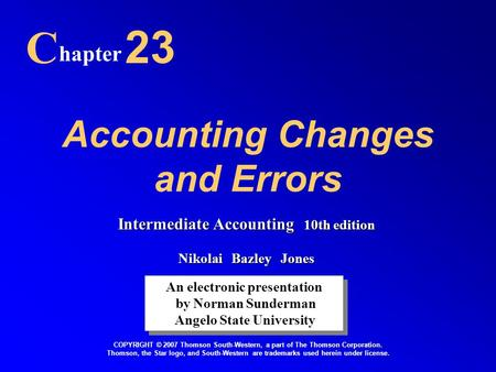 Accounting Changes and Errors C hapter 23 An electronic presentation by Norman Sunderman Angelo State University An electronic presentation by Norman Sunderman.