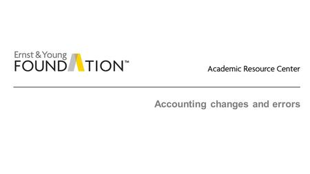 Accounting changes and errors. Academic Resource Center Accounting changes and errors Page 2 Typical coverage of US GAAP ► Adoption of a new accounting.