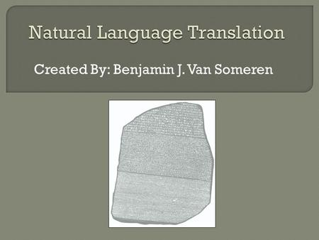 Created By: Benjamin J. Van Someren.  Natural Language Translation – Translating one natural language such as German to another natural language such.