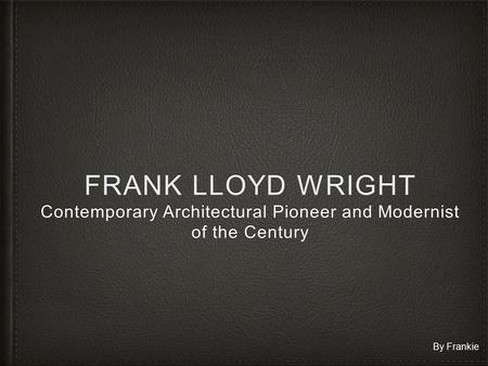 FRANK LLOYD WRIGHT Contemporary Architectural Pioneer and Modernist of the Century By Frankie.