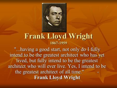 Frank Lloyd Wright 1867-1959 ...having a good start, not only do I fully intend to be the greatest architect who has yet lived, but fully intend to be.