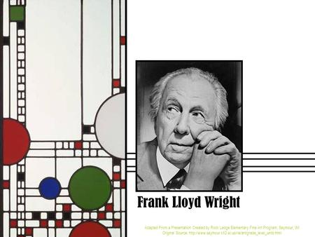 Frank Lloyd Wright Adapted From a Presentation Created by Rock Ledge Elementary Fine Art Program, Seymour, WI Original Source: