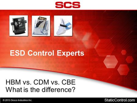 © 2015 Desco Industries Inc. StaticControl.com ESD Control Experts HBM vs. CDM vs. CBE What is the difference?