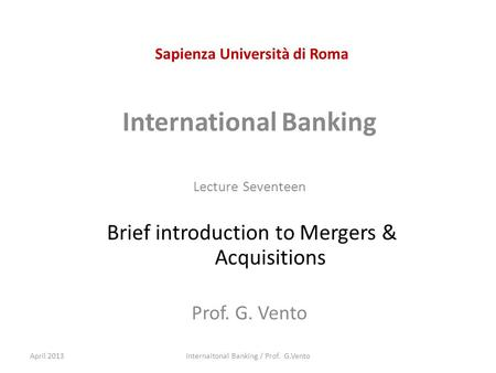 Sapienza Università di Roma International Banking Lecture Seventeen Brief introduction to <strong>Mergers</strong> & <strong>Acquisitions</strong> Prof. G. Vento April 2013Internaitonal.