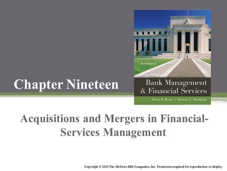 Chapter Nineteen <strong>Acquisitions</strong> <strong>and</strong> <strong>Mergers</strong> in Financial- Services Management Copyright © 2013 The McGraw-Hill Companies, Inc. Permission required for reproduction.
