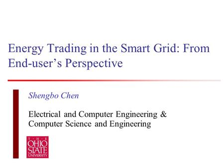 Energy Trading in the Smart Grid: From End-user's Perspective Shengbo Chen Electrical and Computer Engineering & Computer Science and Engineering.