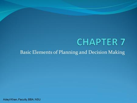 Adeyl Khan, Faculty, BBA, NSU Basic Elements of Planning and Decision Making.