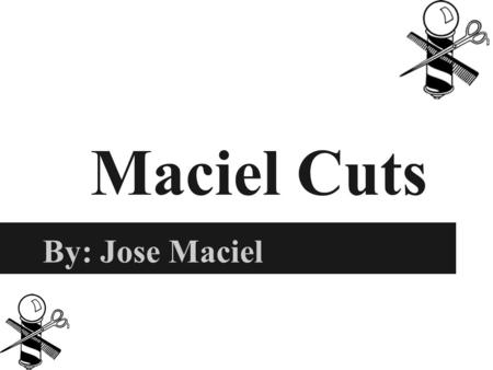Maciel Cuts By: Jose Maciel. Rationale and Marketing Research 10,550 people who are said to be barbers and do it for a living Offer haircuts, facial shave,