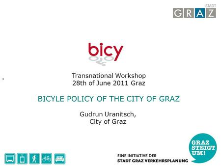 Transnational Workshop 28th of June 2011 Graz BICYLE POLICY OF THE CITY OF GRAZ Gudrun Uranitsch, City of Graz.