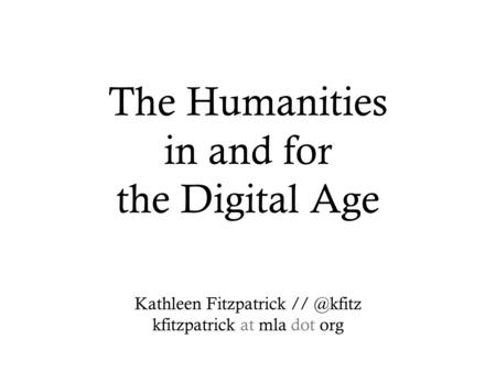 The Humanities in and for the Digital Age Kathleen Fitzpatrick kfitzpatrick at mla dot org.