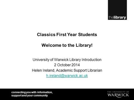 Connecting you with information, support and your community Classics First Year Students Welcome to the Library! University of Warwick Library Introduction.