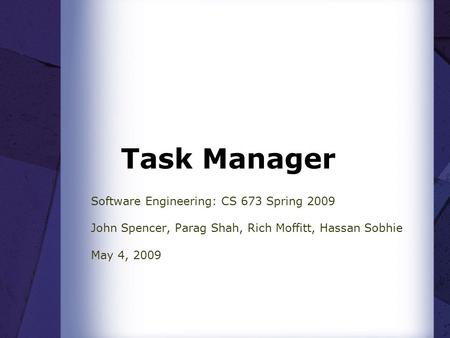 Task Manager Software Engineering: CS 673 Spring 2009 John Spencer, Parag Shah, Rich Moffitt, Hassan Sobhie May 4, 2009.