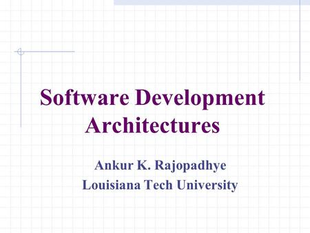 Software Development Architectures Ankur K. Rajopadhye Louisiana Tech University.