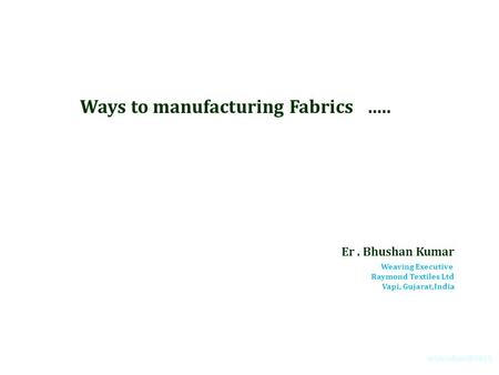 Ways to manufacturing Fabrics ….. Er. Bhushan Kumar Weaving Executive Raymond Textiles Ltd Vapi, Gujarat,India.