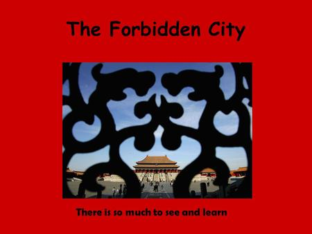 The Forbidden City There is so much to see and learn.