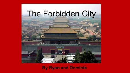 The Forbidden City By Ryan and Dominic History The Forbidden City is located in what is now known as Beijing The Forbidden City was built between 1,200.