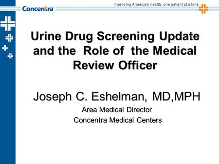 Improving America's health, one patient at a time. Urine Drug Screening Update and the Role of the Medical Review Officer Joseph C. Eshelman, MD,MPH Area.