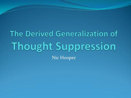 Nic Hooper. What is thought suppression ? According to Daniel Wegner 'attempting to banish ones unwanted thoughts' In everyday terms It is the attempted.