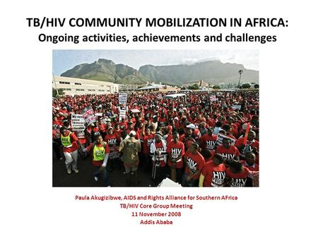 TB/HIV COMMUNITY MOBILIZATION IN AFRICA: Ongoing activities, achievements and challenges Paula Akugizibwe, AIDS and Rights Alliance for Southern AFrica.