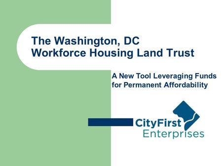 The Washington, DC Workforce Housing Land Trust A New Tool Leveraging Funds for Permanent Affordability.