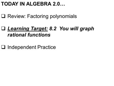 TODAY IN ALGEBRA 2.0…  Review: Factoring polynomials  Learning Target: 8.2 You will graph rational functions  Independent Practice.