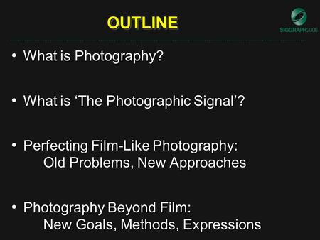 OUTLINEOUTLINE What is Photography? What is Photography? What is 'The Photographic Signal'? What is 'The Photographic Signal'? Perfecting Film-Like Photography: