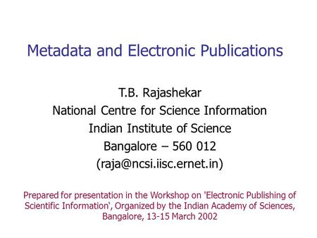 Metadata and Electronic Publications T.B. Rajashekar National Centre for Science Information Indian Institute of Science Bangalore – 560 012