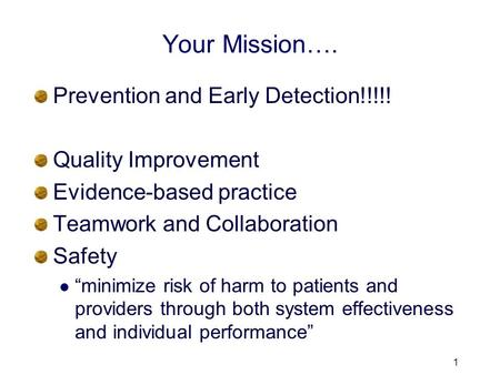 "Your Mission…. Prevention and Early Detection!!!!! Quality Improvement Evidence-based practice Teamwork and Collaboration Safety ""minimize risk of harm."