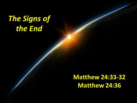 The Signs of the End Matthew 24:33-32 Matthew 24:36.