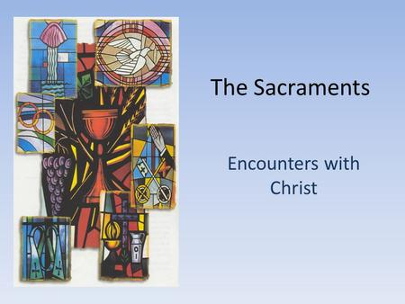 The Sacraments Encounters with Christ. Sacraments Symbols & Rituals Sign and Mystery Signs of Christ Signs of Redemption The Church at Prayer.