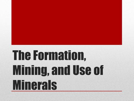 The Formation, Mining, and Use of Minerals. If you wanted to find a mineral, where do you think you would look? Minerals form in a variety of environments.