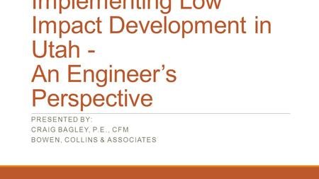 Implementing Low Impact Development in Utah - An Engineer's Perspective PRESENTED BY: CRAIG BAGLEY, P.E., CFM BOWEN, COLLINS & ASSOCIATES.
