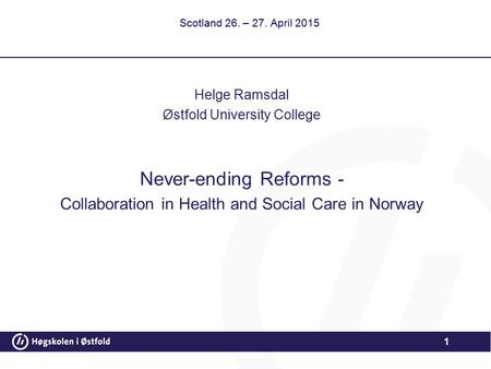 1 Scotland 26. – 27. April 2015 Helge Ramsdal Østfold University College Never-ending Reforms - Collaboration in Health and Social Care in Norway.
