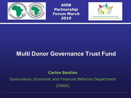 Multi Donor Governance Trust Fund AfDB Partnership Forum March 2010 Carlos Santiso Governance, Economic and Financial Reforms Department (OSGE)