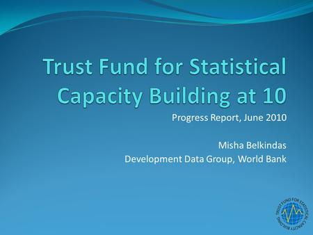Progress Report, June 2010 Misha Belkindas Development Data Group, World Bank.