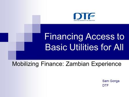 Financing Access to Basic Utilities for All Mobilizing Finance: Zambian Experience Sam Gonga DTF.
