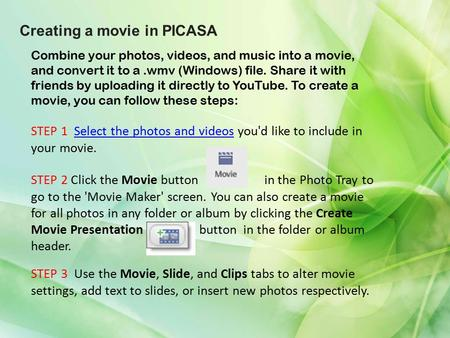 Creating a movie in PICASA Combine your photos, videos, and music into a movie, and convert it to a.wmv (Windows) file. Share it with friends by uploading.