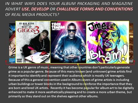 IN WHAT WAYS DOES YOUR ALBUM PACKAGING AND MAGAZINE ADVERT USE, DEVELOP OR CHALLENGE FORMS AND CONVENTIONS OF REAL MEDIA PRODUCTS? Grime is a UK genre.