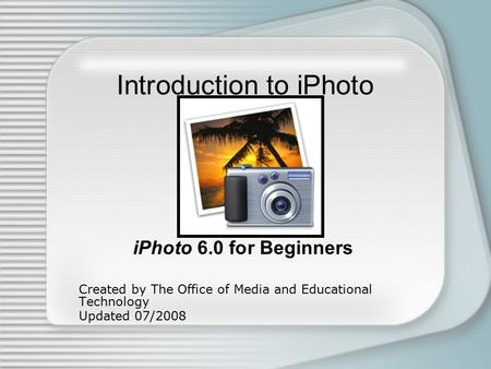 Introduction to iPhoto iPhoto 6.0 for Beginners Created by The Office of Media and Educational Technology Updated 07/2008.