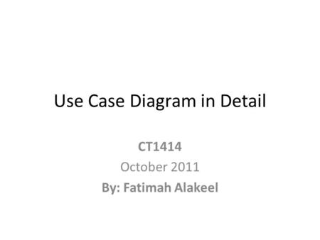 Use Case Diagram in Detail CT1414 October 2011 By: Fatimah Alakeel.