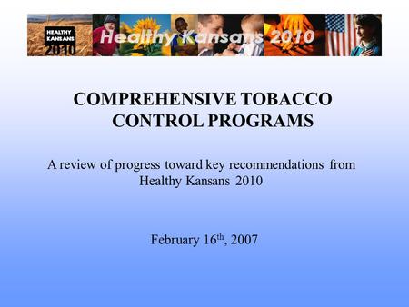 COMPREHENSIVE TOBACCO CONTROL PROGRAMS A review of progress toward key recommendations from Healthy Kansans 2010 February 16 th, 2007.