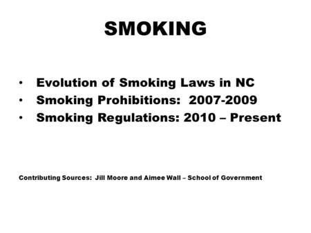 SMOKING Evolution of Smoking Laws in NC Smoking Prohibitions: 2007-2009 Smoking Regulations: 2010 – Present Contributing Sources: Jill Moore and Aimee.