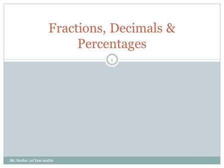 Fractions, Decimals & Percentages 1 Mr. Roche: 1st Year maths.