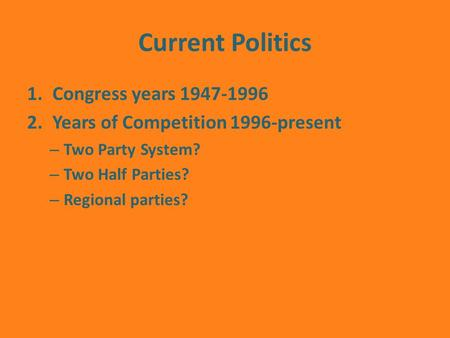 Current Politics 1.Congress years 1947-1996 2.Years of Competition 1996-present – Two Party System? – Two Half Parties? – Regional parties?