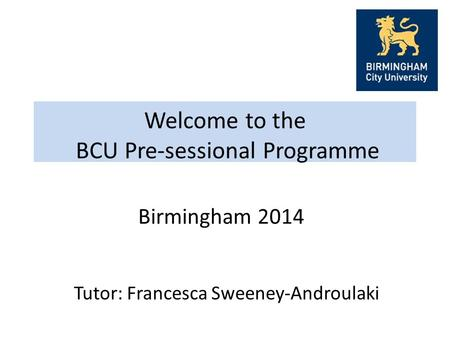 Welcome to the BCU Pre-sessional Programme Tutor: Francesca Sweeney-Androulaki Birmingham 2014.