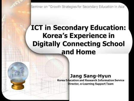 ICT in Secondary Education: Korea's Experience in Digitally Connecting School and Home Jang Sang-Hyun Korea Education and Research Information Service.