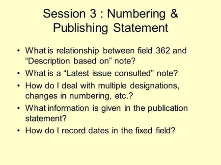 "Session 3 : Numbering & Publishing Statement What is relationship between field 362 and ""Description based on"" note? What is a ""Latest issue consulted"""