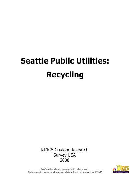 Seattle Public Utilities: Recycling KING5 Custom Research Survey USA 2008 Confidential client communication document. No information may be shared or published.