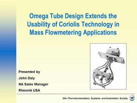 ISA–The Instrumentation, Systems, and Automation Society Omega Tube Design Extends the Usability of Coriolis Technology in Mass Flowmetering Applications.